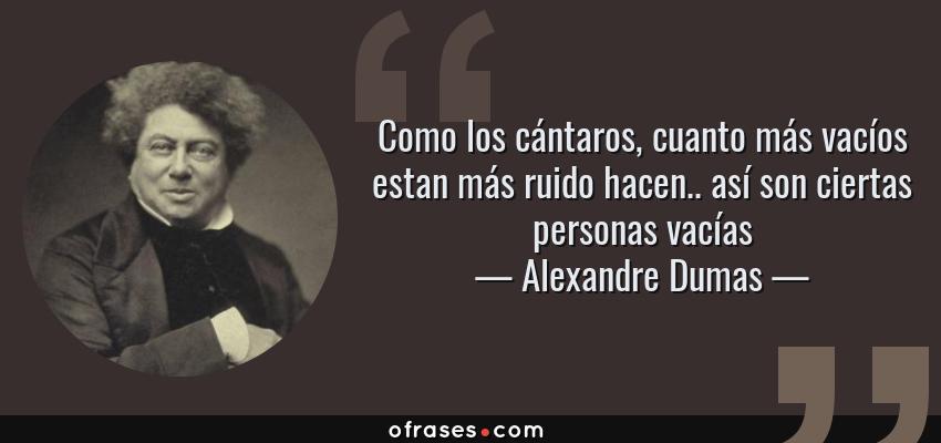 Frases de Alexandre Dumas - Como los cántaros, cuanto más vacíos estan más ruido hacen.. así son ciertas personas vacías
