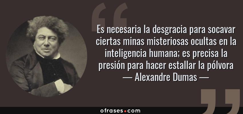 Frases de Alexandre Dumas - Es necesaria la desgracia para socavar ciertas minas misteriosas ocultas en la inteligencia humana; es precisa la presión para hacer estallar la pólvora