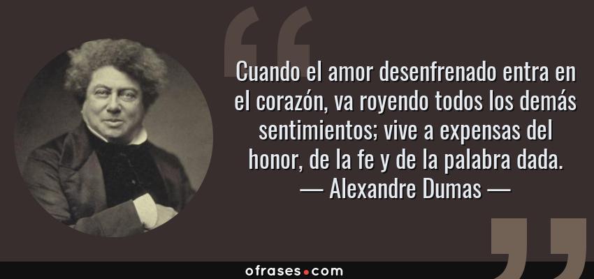Frases de Alexandre Dumas - Cuando el amor desenfrenado entra en el corazón, va royendo todos los demás sentimientos; vive a expensas del honor, de la fe y de la palabra dada.