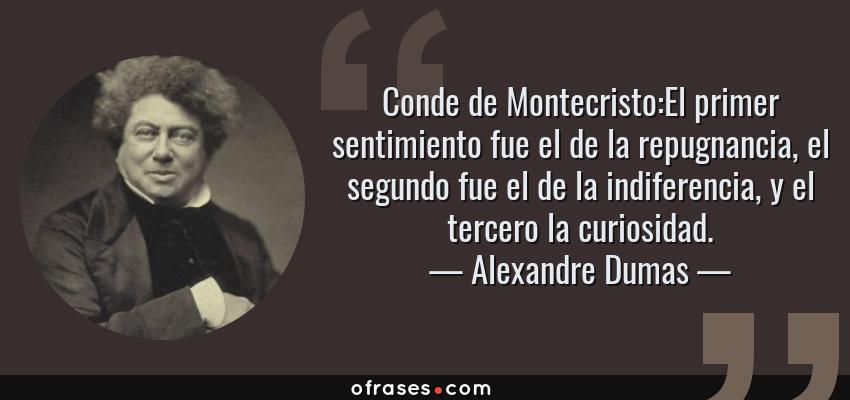 Frases de Alexandre Dumas - Conde de Montecristo:El primer sentimiento fue el de la repugnancia, el segundo fue el de la indiferencia, y el tercero la curiosidad.