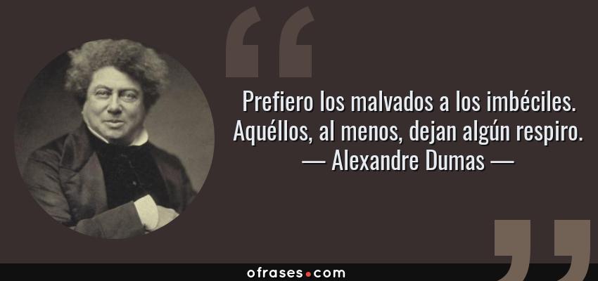 Frases de Alexandre Dumas - Prefiero los malvados a los imbéciles. Aquéllos, al menos, dejan algún respiro.