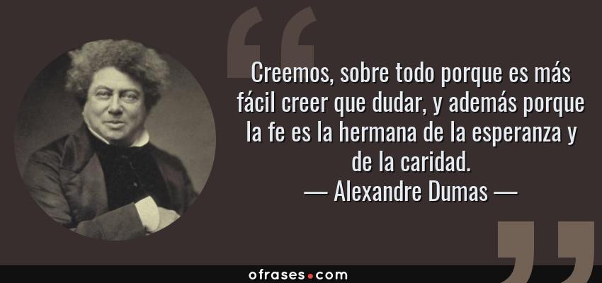 Frases de Alexandre Dumas - Creemos, sobre todo porque es más fácil creer que dudar, y además porque la fe es la hermana de la esperanza y de la caridad.