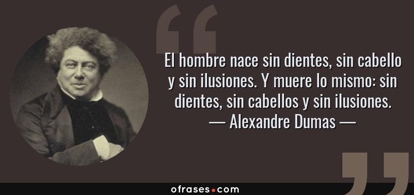 Frases de Alexandre Dumas - El hombre nace sin dientes, sin cabello y sin ilusiones. Y muere lo mismo: sin dientes, sin cabellos y sin ilusiones.