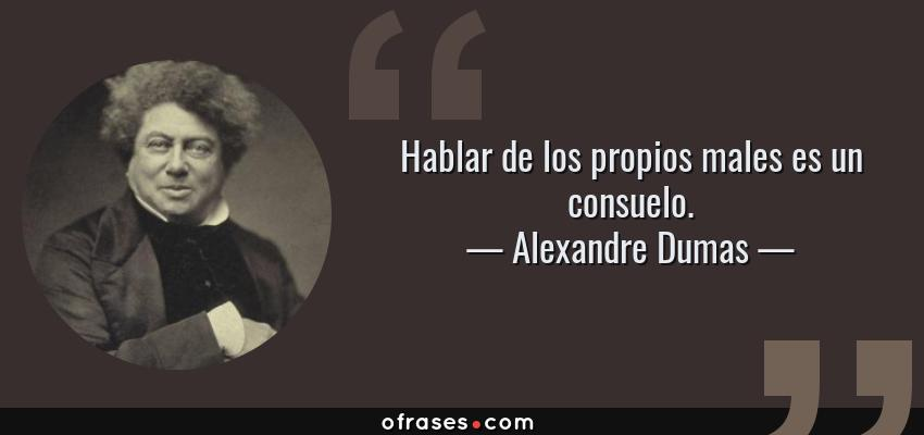 Frases de Alexandre Dumas - Hablar de los propios males es un consuelo.