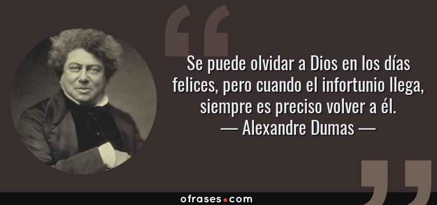 Frases de Alexandre Dumas - Se puede olvidar a Dios en los días felices, pero cuando el infortunio llega, siempre es preciso volver a él.