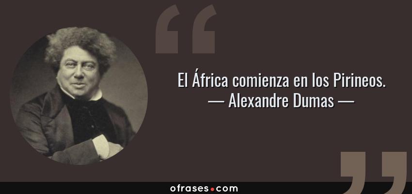 Frases de Alexandre Dumas - El África comienza en los Pirineos.