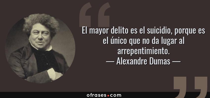 Frases de Alexandre Dumas - El mayor delito es el suicidio, porque es el único que no da lugar al arrepentimiento.