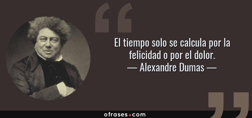 Frases de Alexandre Dumas - El tiempo solo se calcula por la felicidad o por el dolor.