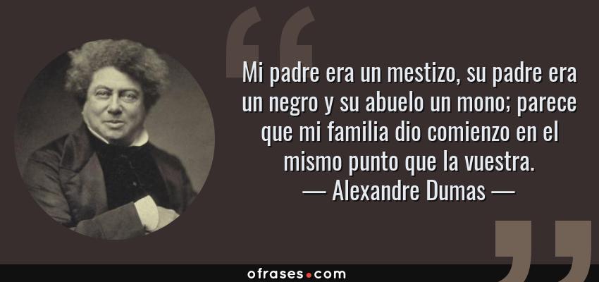 Frases de Alexandre Dumas - Mi padre era un mestizo, su padre era un negro y su abuelo un mono; parece que mi familia dio comienzo en el mismo punto que la vuestra.