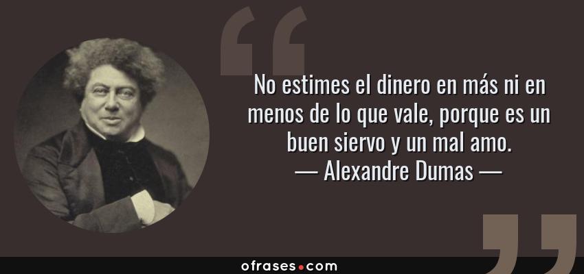 Frases de Alexandre Dumas - No estimes el dinero en más ni en menos de lo que vale, porque es un buen siervo y un mal amo.