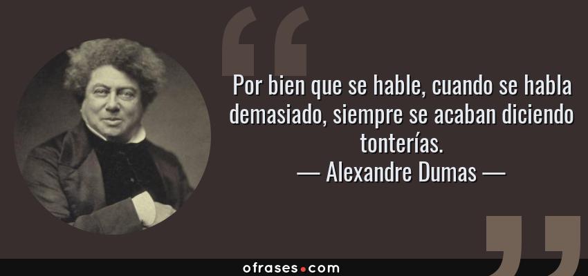 Frases de Alexandre Dumas - Por bien que se hable, cuando se habla demasiado, siempre se acaban diciendo tonterías.