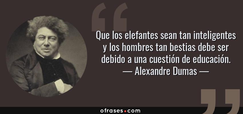 Frases de Alexandre Dumas - Que los elefantes sean tan inteligentes y los hombres tan bestias debe ser debido a una cuestión de educación.
