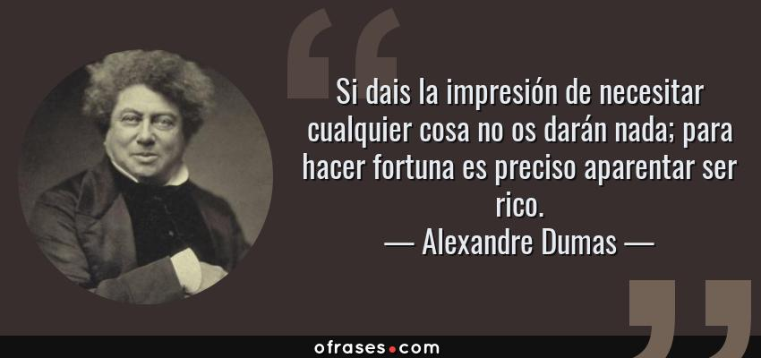 Frases de Alexandre Dumas - Si dais la impresión de necesitar cualquier cosa no os darán nada; para hacer fortuna es preciso aparentar ser rico.