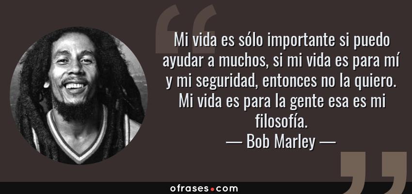 Frases de Bob Marley - Mi vida es sólo importante si puedo ayudar a muchos, si mi vida es para mí y mi seguridad, entonces no la quiero. Mi vida es para la gente esa es mi filosofía.