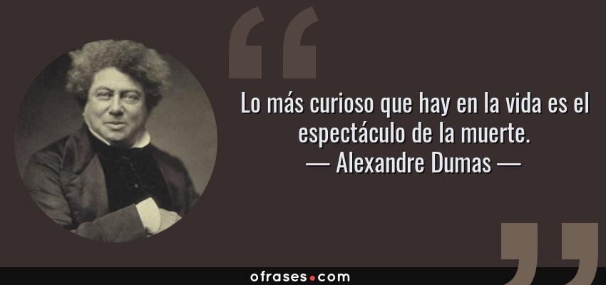 Frases de Alexandre Dumas - Lo más curioso que hay en la vida es el espectáculo de la muerte.