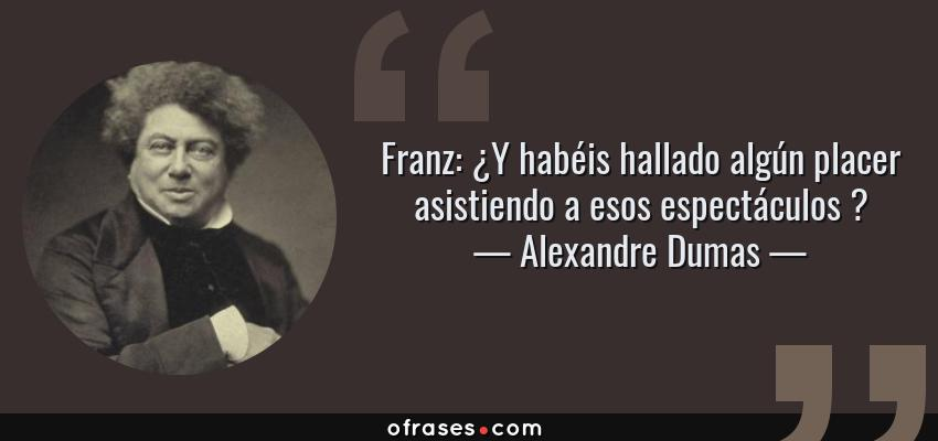 Frases de Alexandre Dumas - Franz: ¿Y habéis hallado algún placer asistiendo a esos espectáculos ?