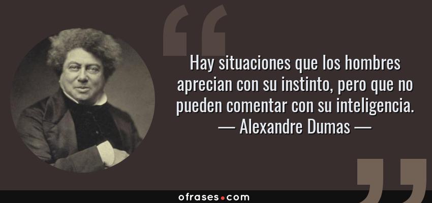 Frases de Alexandre Dumas - Hay situaciones que los hombres aprecian con su instinto, pero que no pueden comentar con su inteligencia.
