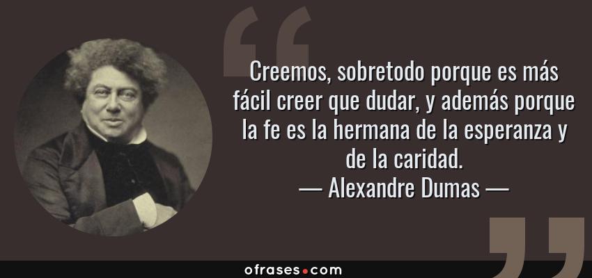 Frases de Alexandre Dumas - Creemos, sobretodo porque es más fácil creer que dudar, y además porque la fe es la hermana de la esperanza y de la caridad.