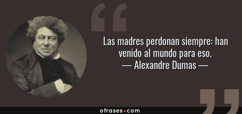 Frases de Alexandre Dumas - Las madres perdonan siempre: han venido al mundo para eso.