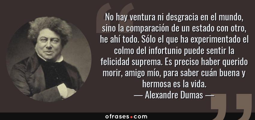 Frases de Alexandre Dumas - No hay ventura ni desgracia en el mundo, sino la comparación de un estado con otro, he ahí todo. Sólo el que ha experimentado el colmo del infortunio puede sentir la felicidad suprema. Es preciso haber querido morir, amigo mío, para saber cuán buena y hermosa es la vida.