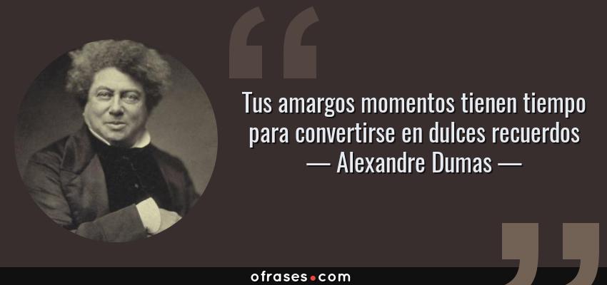 Frases de Alexandre Dumas - Tus amargos momentos tienen tiempo para convertirse en dulces recuerdos