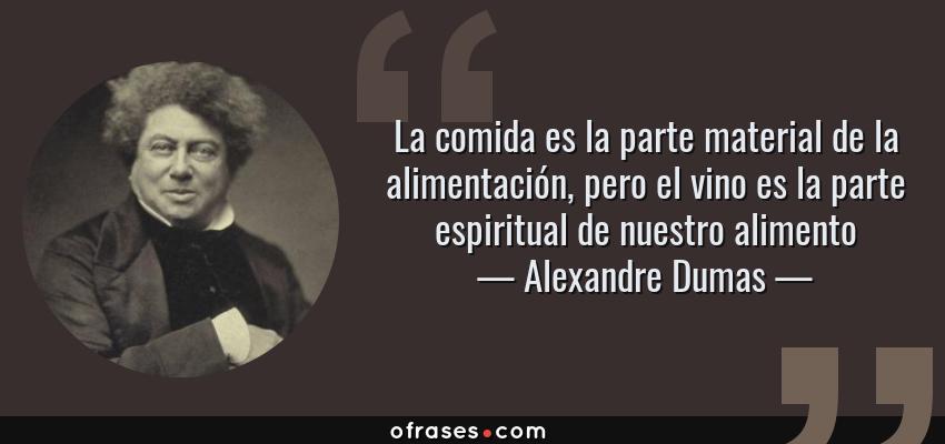 Frases de Alexandre Dumas - La comida es la parte material de la alimentación, pero el vino es la parte espiritual de nuestro alimento