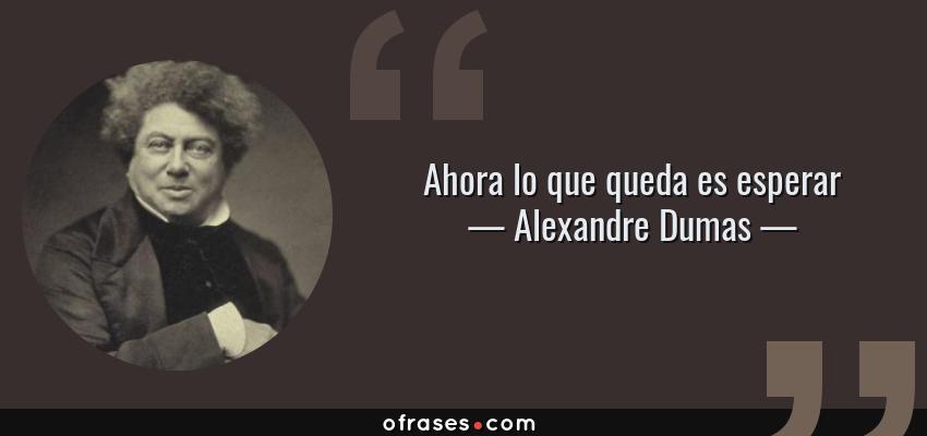 Frases de Alexandre Dumas - Ahora lo que queda es esperar