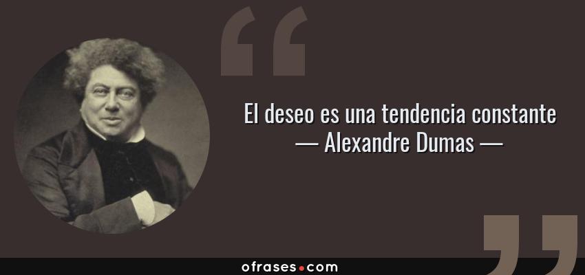 Frases de Alexandre Dumas - El deseo es una tendencia constante