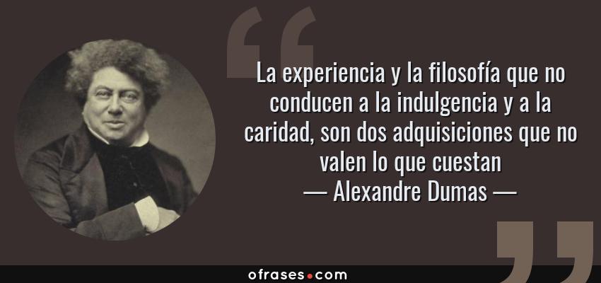 Frases de Alexandre Dumas - La experiencia y la filosofía que no conducen a la indulgencia y a la caridad, son dos adquisiciones que no valen lo que cuestan