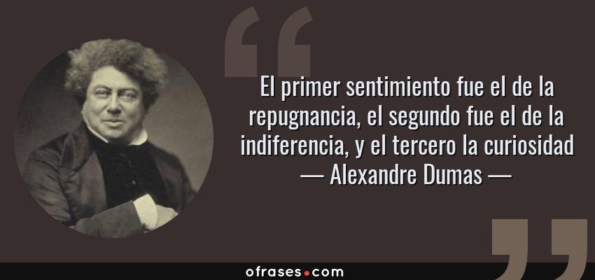 Frases de Alexandre Dumas - El primer sentimiento fue el de la repugnancia, el segundo fue el de la indiferencia, y el tercero la curiosidad