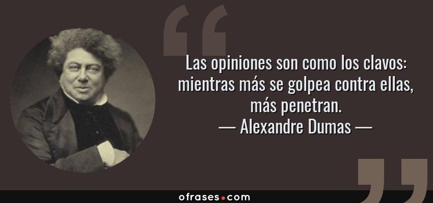 Frases de Alexandre Dumas - Las opiniones son como los clavos: mientras más se golpea contra ellas, más penetran.
