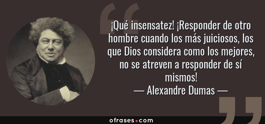 Frases de Alexandre Dumas - ¡Qué insensatez! ¡Responder de otro hombre cuando los más juiciosos, los que Dios considera como los mejores, no se atreven a responder de sí mismos!