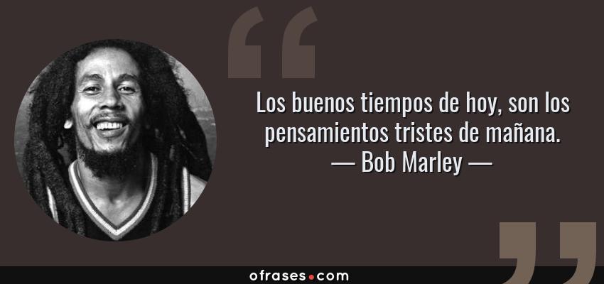 Frases de Bob Marley - Los buenos tiempos de hoy, son los pensamientos tristes de mañana.