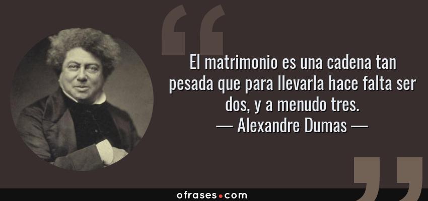 Frases de Alexandre Dumas - El matrimonio es una cadena tan pesada que para llevarla hace falta ser dos, y a menudo tres.