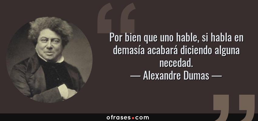Frases de Alexandre Dumas - Por bien que uno hable, si habla en demasía acabará diciendo alguna necedad.