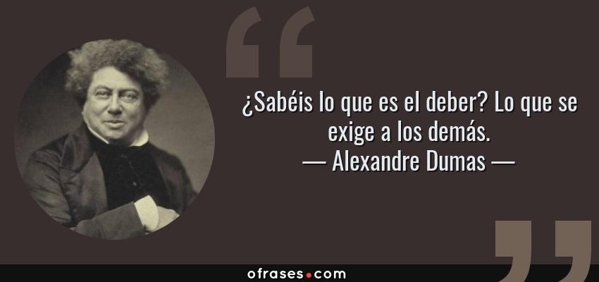 Frases de Alexandre Dumas - ¿Sabéis lo que es el deber? Lo que se exige a los demás.