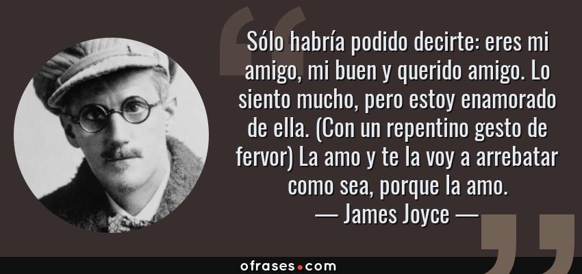 Frases de James Joyce - Sólo habría podido decirte: eres mi amigo, mi buen y querido amigo. Lo siento mucho, pero estoy enamorado de ella. (Con un repentino gesto de fervor) La amo y te la voy a arrebatar como sea, porque la amo.