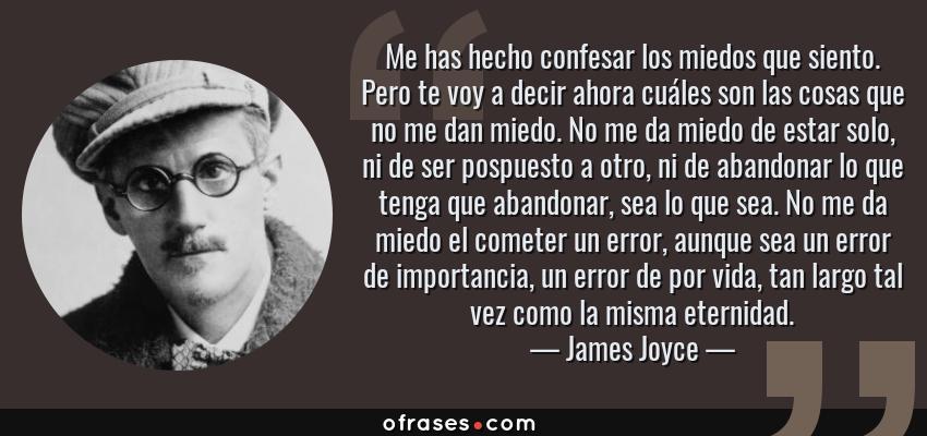 Frases de James Joyce - Me has hecho confesar los miedos que siento. Pero te voy a decir ahora cuáles son las cosas que no me dan miedo. No me da miedo de estar solo, ni de ser pospuesto a otro, ni de abandonar lo que tenga que abandonar, sea lo que sea. No me da miedo el cometer un error, aunque sea un error de importancia, un error de por vida, tan largo tal vez como la misma eternidad.