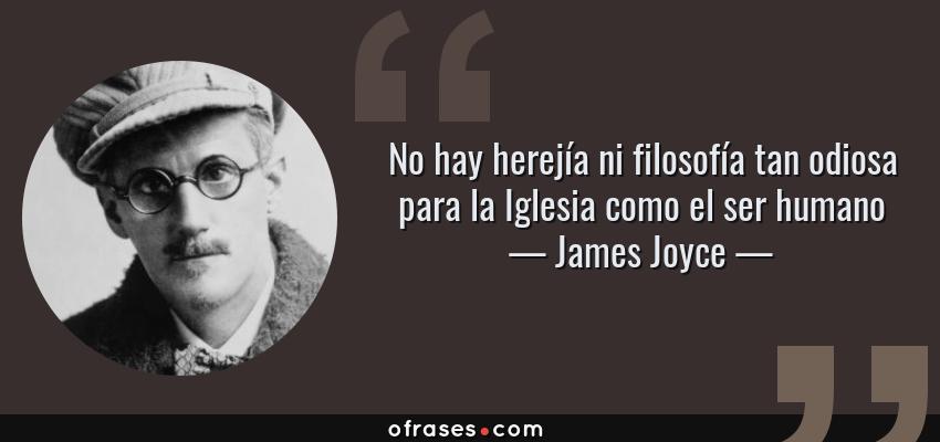 Frases de James Joyce - No hay herejía ni filosofía tan odiosa para la Iglesia como el ser humano