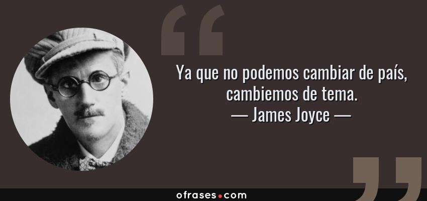 Frases de James Joyce - Ya que no podemos cambiar de país, cambiemos de tema.