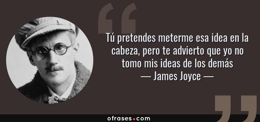 Frases de James Joyce - Tú pretendes meterme esa idea en la cabeza, pero te advierto que yo no tomo mis ideas de los demás