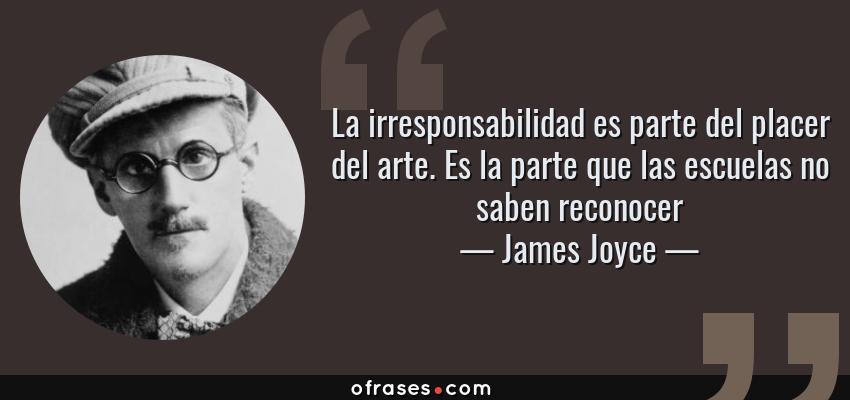 Frases de James Joyce - La irresponsabilidad es parte del placer del arte. Es la parte que las escuelas no saben reconocer