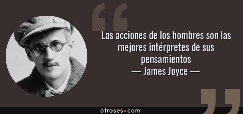 Frases de James Joyce - Las acciones de los hombres son las mejores intérpretes de sus pensamientos