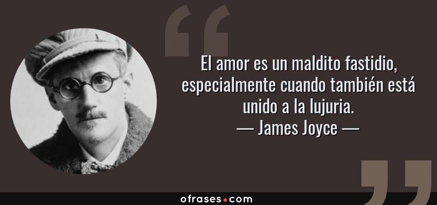 Frases de James Joyce - El amor es un maldito fastidio, especialmente cuando también está unido a la lujuria.