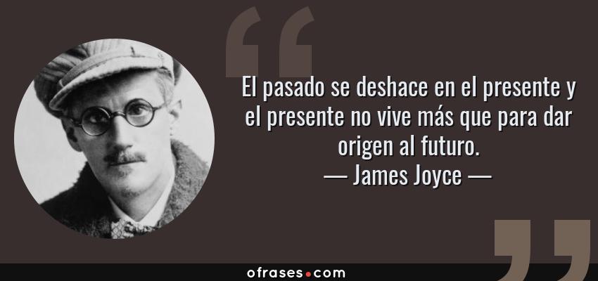 Frases de James Joyce - El pasado se deshace en el presente y el presente no vive más que para dar origen al futuro.