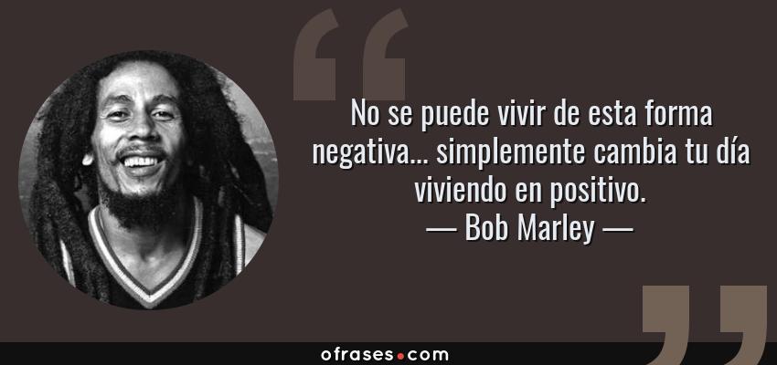 Frases de Bob Marley - No se puede vivir de esta forma negativa... simplemente cambia tu día viviendo en positivo.
