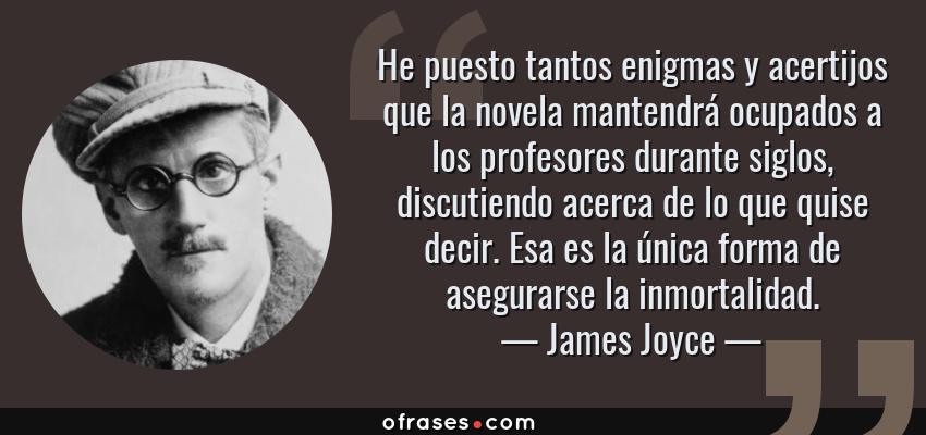 Frases de James Joyce - He puesto tantos enigmas y acertijos que la novela mantendrá ocupados a los profesores durante siglos, discutiendo acerca de lo que quise decir. Esa es la única forma de asegurarse la inmortalidad.