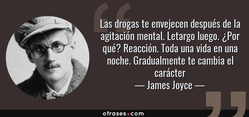 Frases de James Joyce - Las drogas te envejecen después de la agitación mental. Letargo luego. ¿Por qué? Reacción. Toda una vida en una noche. Gradualmente te cambia el carácter