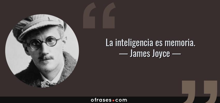 Frases de James Joyce - La inteligencia es memoria.