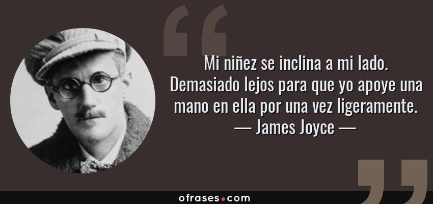 Frases de James Joyce - Mi niñez se inclina a mi lado. Demasiado lejos para que yo apoye una mano en ella por una vez ligeramente.